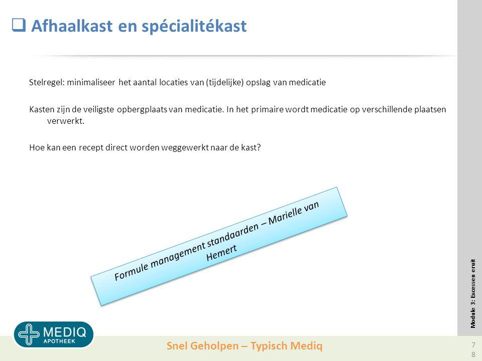 Snel Geholpen – Typisch Mediq  Afhaalkast en spécialitékast Stelregel: minimaliseer het aantal locaties van (tijdelijke) opslag van medicatie Kasten zijn de veiligste opbergplaats van medicatie.