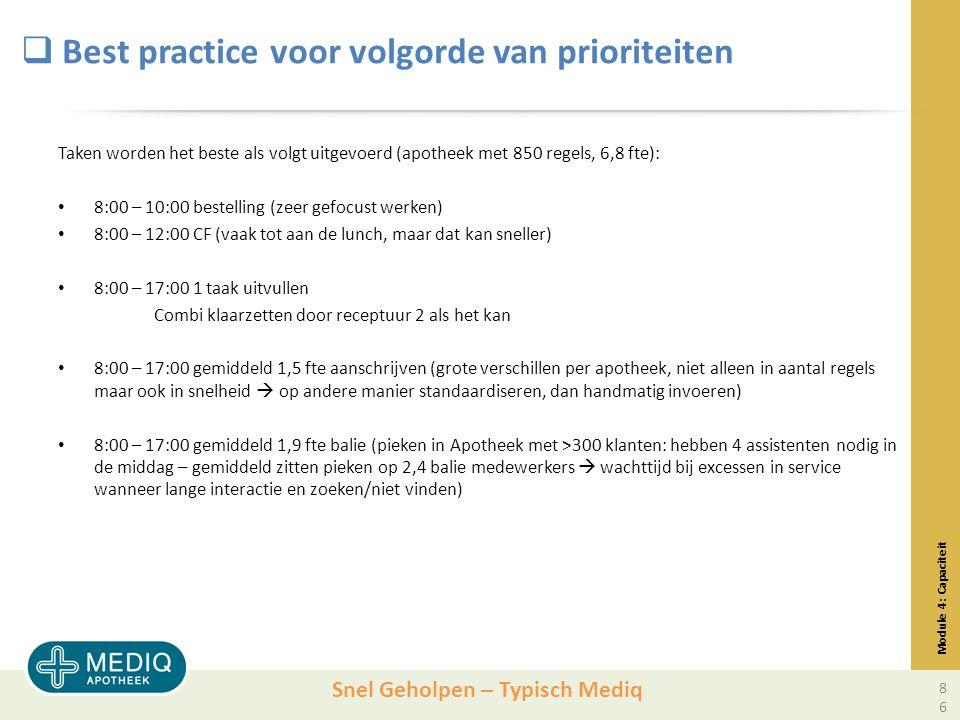 Snel Geholpen – Typisch Mediq  Best practice voor volgorde van prioriteiten Taken worden het beste als volgt uitgevoerd (apotheek met 850 regels, 6,8 fte): 8:00 – 10:00 bestelling (zeer gefocust werken) 8:00 – 12:00 CF (vaak tot aan de lunch, maar dat kan sneller) 8:00 – 17:00 1 taak uitvullen Combi klaarzetten door receptuur 2 als het kan 8:00 – 17:00 gemiddeld 1,5 fte aanschrijven (grote verschillen per apotheek, niet alleen in aantal regels maar ook in snelheid  op andere manier standaardiseren, dan handmatig invoeren) 8:00 – 17:00 gemiddeld 1,9 fte balie (pieken in Apotheek met >300 klanten: hebben 4 assistenten nodig in de middag – gemiddeld zitten pieken op 2,4 balie medewerkers  wachttijd bij excessen in service wanneer lange interactie en zoeken/niet vinden) Module 4: Capaciteit 86