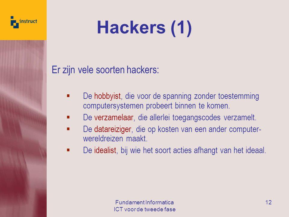 Fundament Informatica ICT voor de tweede fase 12 Hackers (1) Er zijn vele soorten hackers:  De hobbyist, die voor de spanning zonder toestemming computersystemen probeert binnen te komen.