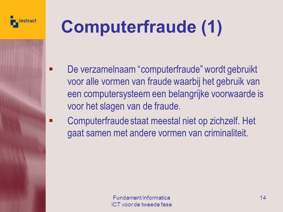 Fundament Informatica ICT voor de tweede fase 14 Computerfraude (1)  De verzamelnaam computerfraude wordt gebruikt voor alle vormen van fraude waarbij het gebruik van een computersysteem een belangrijke voorwaarde is voor het slagen van de fraude.