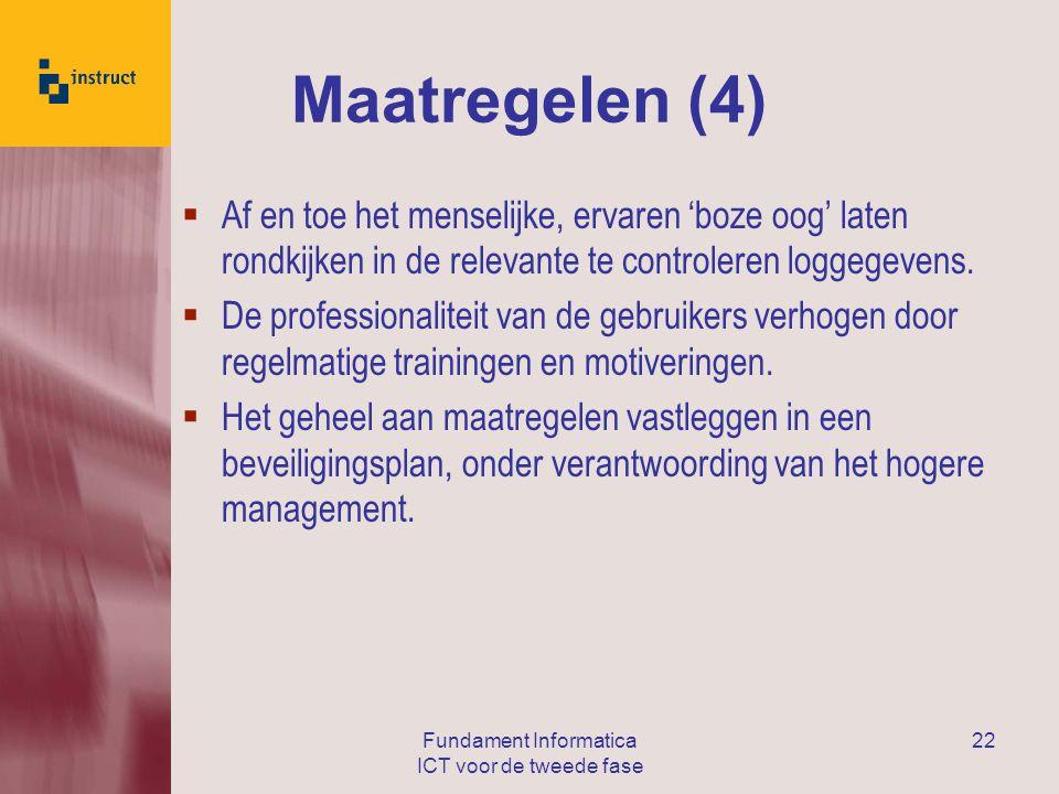 Fundament Informatica ICT voor de tweede fase 22 Maatregelen (4)  Af en toe het menselijke, ervaren 'boze oog' laten rondkijken in de relevante te controleren loggegevens.