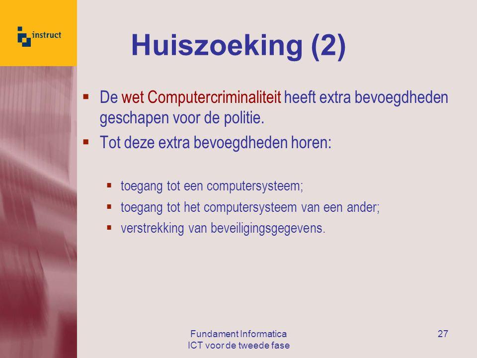 Fundament Informatica ICT voor de tweede fase 27 Huiszoeking (2)  De wet Computercriminaliteit heeft extra bevoegdheden geschapen voor de politie.