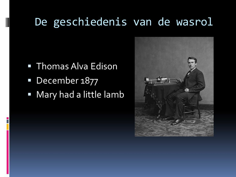 De geschiedenis van de wasrol  Thomas Alva Edison  December 1877  Mary had a little lamb