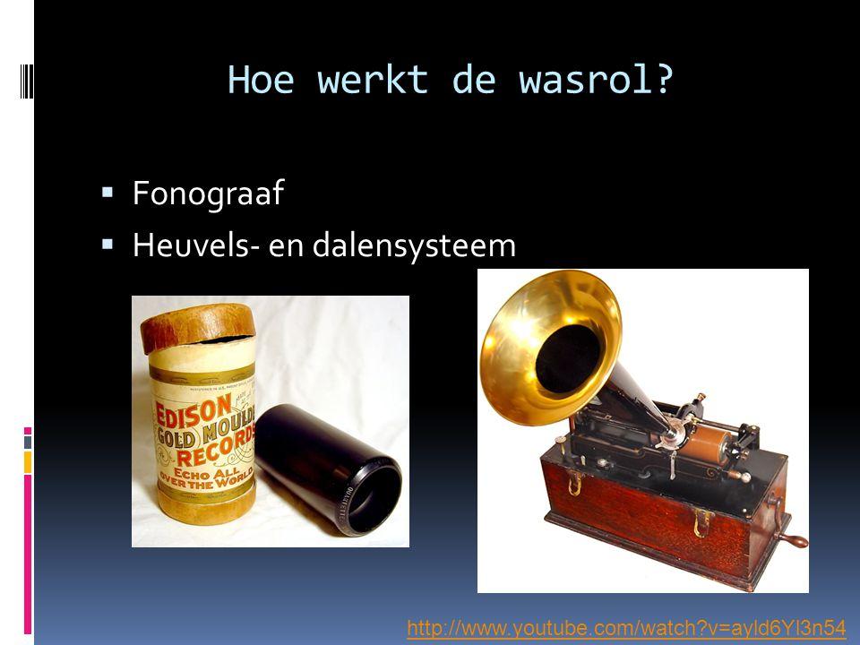 Hoe werkt de wasrol?  Fonograaf  Heuvels- en dalensysteem http://www.youtube.com/watch?v=ayld6Yl3n54