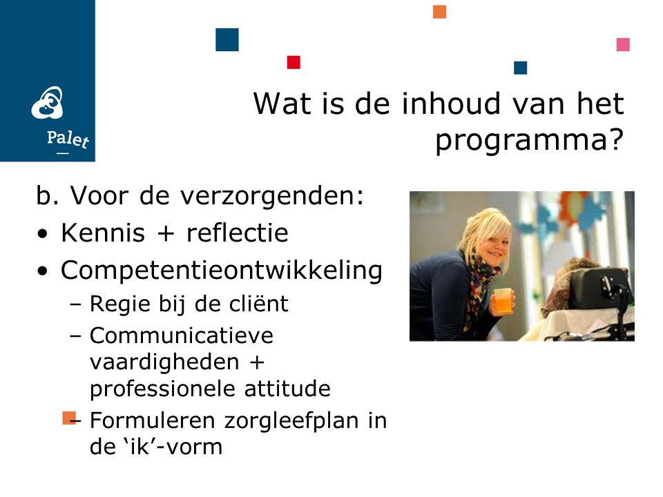 b. Voor de verzorgenden: Kennis + reflectie Competentieontwikkeling –Regie bij de cliënt –Communicatieve vaardigheden + professionele attitude –Formul