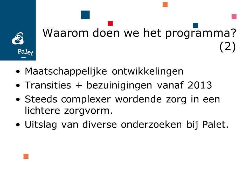 Waarom doen we het programma? (2) Maatschappelijke ontwikkelingen Transities + bezuinigingen vanaf 2013 Steeds complexer wordende zorg in een lichtere