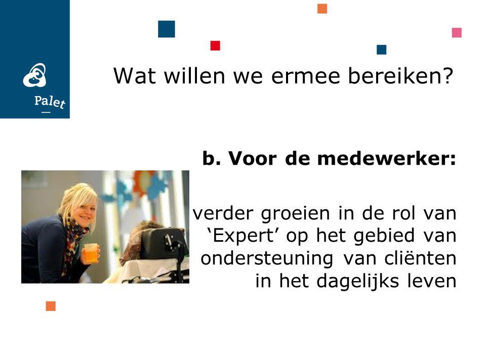 Wat willen we ermee bereiken? b. Voor de medewerker: verder groeien in de rol van 'Expert' op het gebied van ondersteuning van cliënten in het dagelij