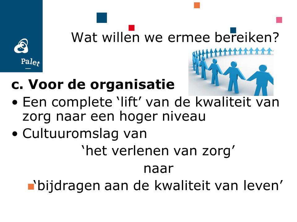 c. Voor de organisatie Een complete 'lift' van de kwaliteit van zorg naar een hoger niveau Cultuuromslag van 'het verlenen van zorg' naar 'bijdragen a