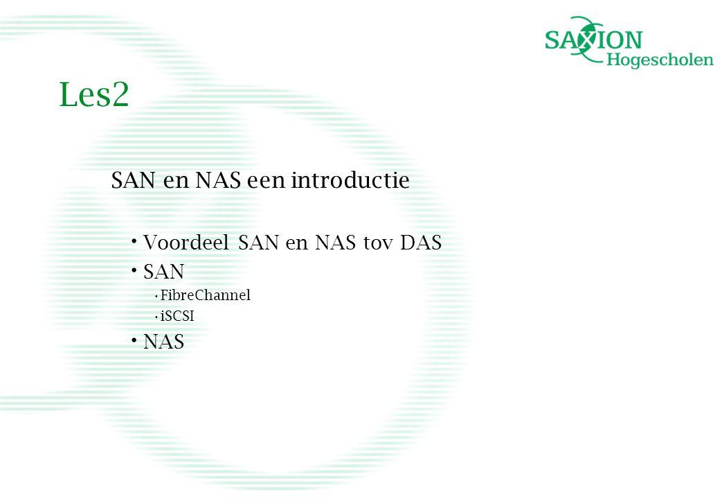 Les2 SAN en NAS een introductie Voordeel SAN en NAS tov DAS SAN FibreChannel iSCSI NAS