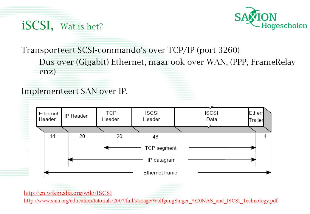 iSCSI, Wat is het? Transporteert SCSI-commando's over TCP/IP (port 3260) Dus over (Gigabit) Ethernet, maar ook over WAN, (PPP, FrameRelay enz) Impleme