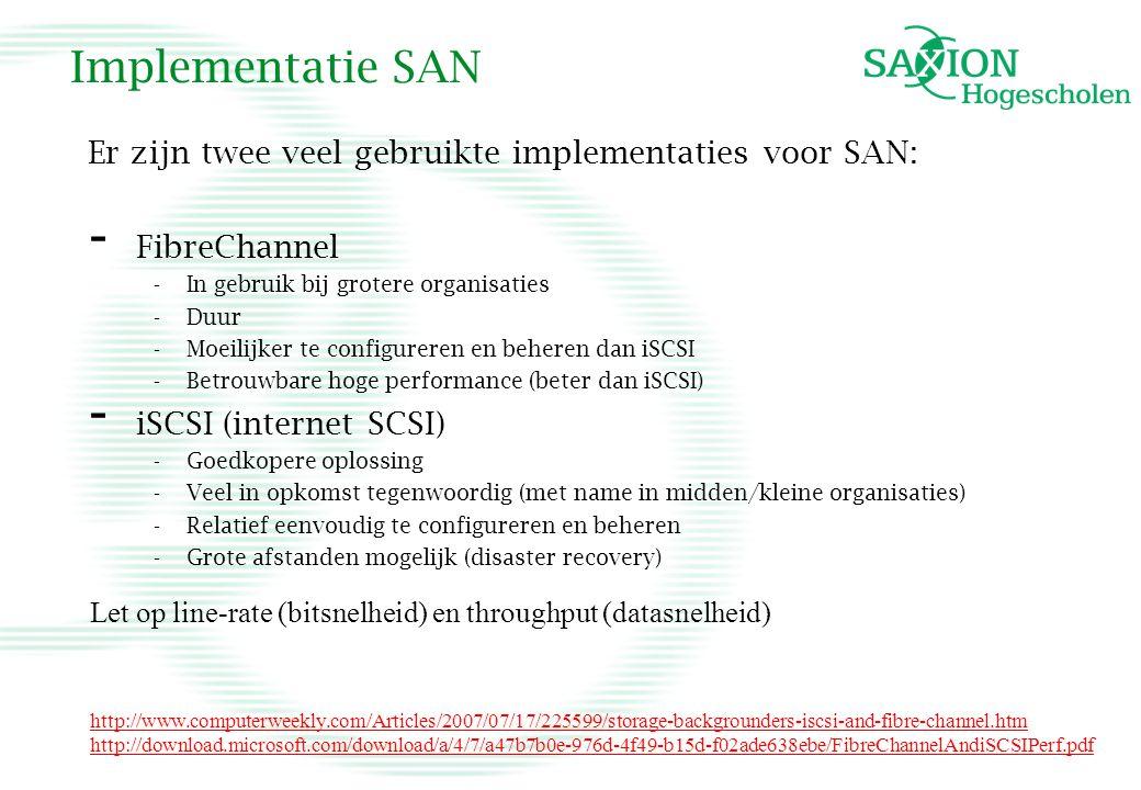 Implementatie SAN Er zijn twee veel gebruikte implementaties voor SAN: - FibreChannel -In gebruik bij grotere organisaties -Duur -Moeilijker te config