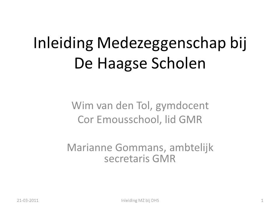 Inleiding Medezeggenschap bij De Haagse Scholen Wim van den Tol, gymdocent Cor Emousschool, lid GMR Marianne Gommans, ambtelijk secretaris GMR 21-03-20111Inleiding MZ bij DHS