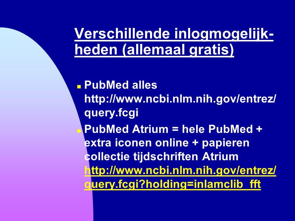 Verschillende inlogmogelijk- heden (allemaal gratis) n PubMed alles http://www.ncbi.nlm.nih.gov/entrez/ query.fcgi n PubMed Atrium = hele PubMed + ext