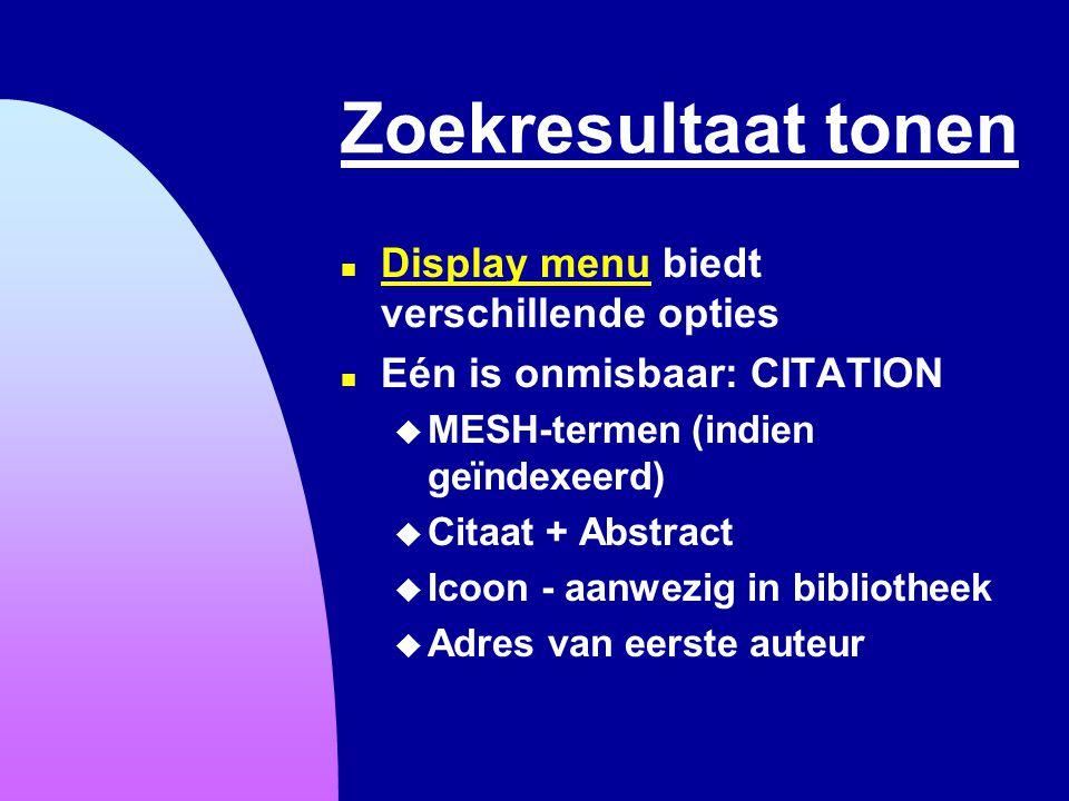 Zoekresultaat tonen n Display menu biedt verschillende opties Display menu n Eén is onmisbaar: CITATION u MESH-termen (indien geïndexeerd) u Citaat +