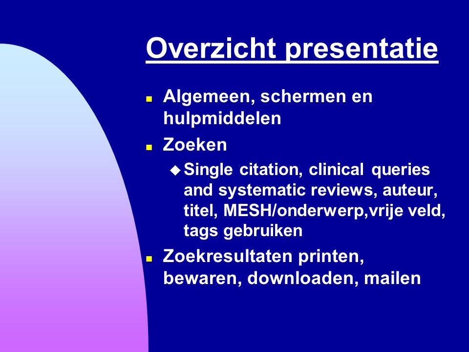 Overzicht presentatie n Algemeen, schermen en hulpmiddelen n Zoeken u Single citation, clinical queries and systematic reviews, auteur, titel, MESH/on