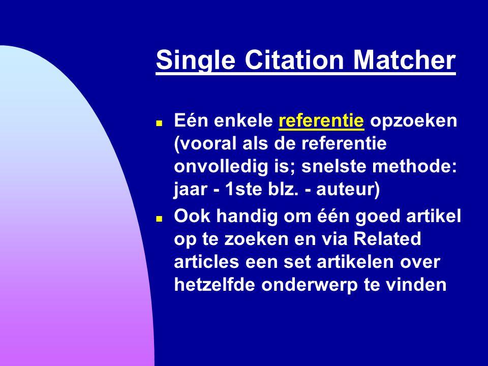 Single Citation Matcher n Eén enkele referentie opzoeken (vooral als de referentie onvolledig is; snelste methode: jaar - 1ste blz. - auteur)referenti