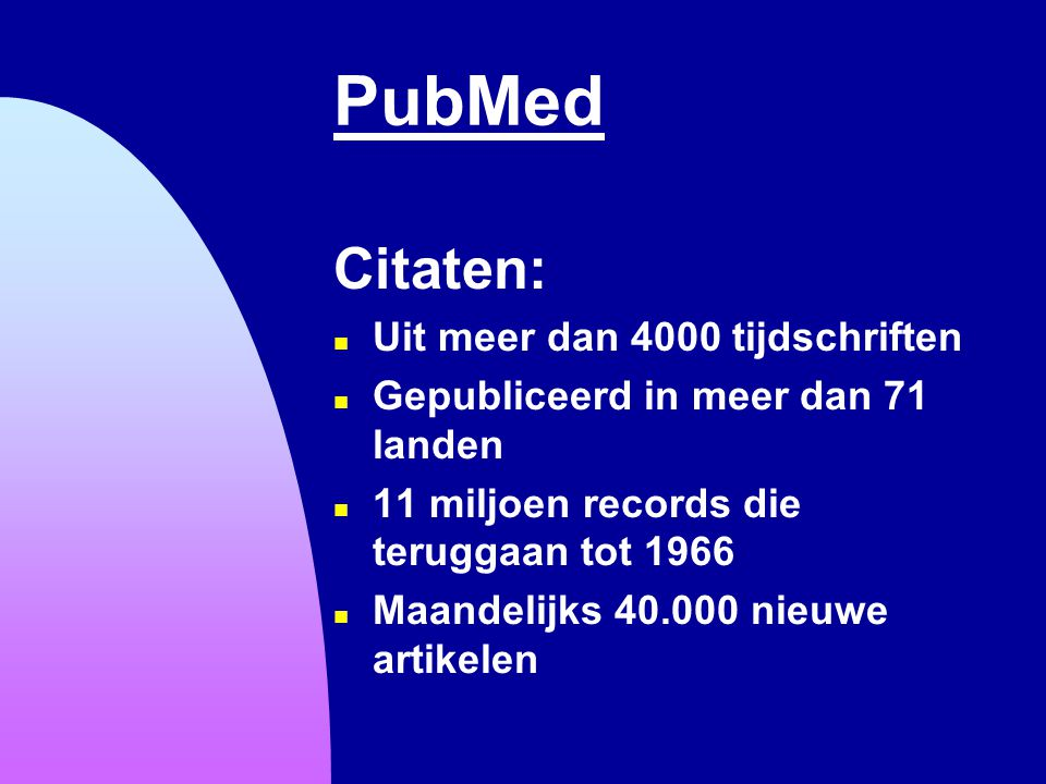 PubMed Citaten: n Uit meer dan 4000 tijdschriften n Gepubliceerd in meer dan 71 landen n 11 miljoen records die teruggaan tot 1966 n Maandelijks 40.00