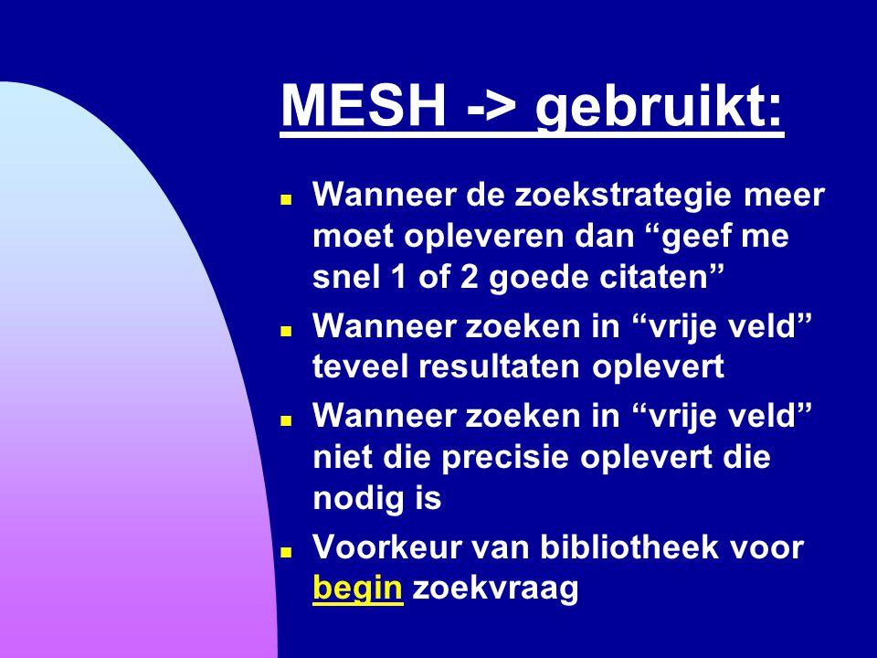 """MESH -> gebruikt: n Wanneer de zoekstrategie meer moet opleveren dan """"geef me snel 1 of 2 goede citaten"""" n Wanneer zoeken in """"vrije veld"""" teveel resul"""