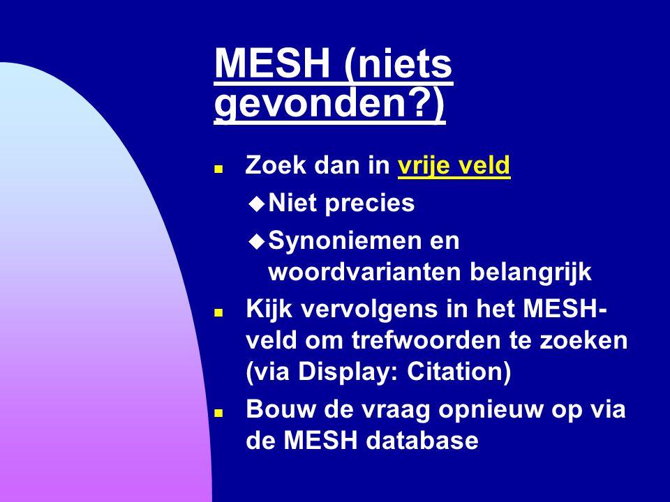 MESH (niets gevonden?) n Zoek dan in vrije veldvrije veld u Niet precies u Synoniemen en woordvarianten belangrijk n Kijk vervolgens in het MESH- veld