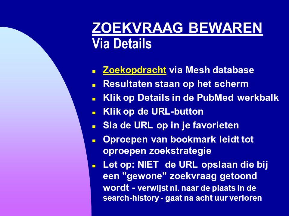 ZOEKVRAAG BEWAREN Via Details n Zoekopdracht via Mesh database Zoekopdracht n Resultaten staan op het scherm n Klik op Details in de PubMed werkbalk n