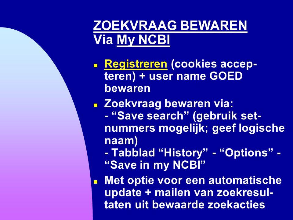 """ZOEKVRAAG BEWAREN Via My NCBI n Registreren (cookies accep- teren) + user name GOED bewaren Registreren n Zoekvraag bewaren via: - """"Save search"""" (gebr"""