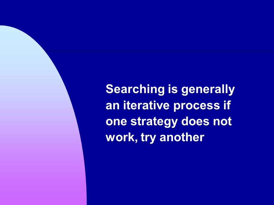 Searching is generally an iterative process if one strategy does not work, try another