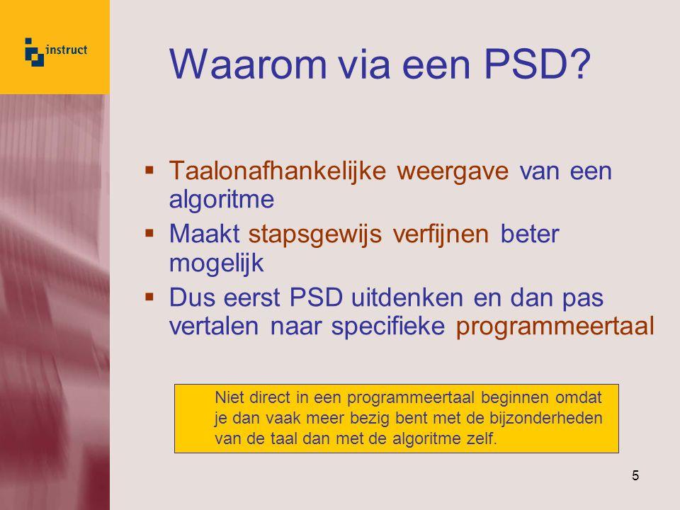 5 Waarom via een PSD?  Taalonafhankelijke weergave van een algoritme  Maakt stapsgewijs verfijnen beter mogelijk  Dus eerst PSD uitdenken en dan pa