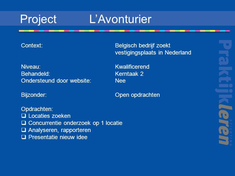 Project L'Avonturier Context: Belgisch bedrijf zoekt vestigingsplaats in Nederland Niveau: Kwalificerend Behandeld: Kerntaak 2 Ondersteund door website: Nee Bijzonder: Open opdrachten Opdrachten:  Locaties zoeken  Concurrentie onderzoek op 1 locatie  Analyseren, rapporteren  Presentatie nieuw idee
