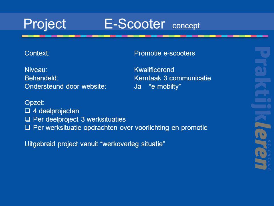 Project E-Scooter concept Context: Promotie e-scooters Niveau:Kwalificerend Behandeld: Kerntaak 3 communicatie Ondersteund door website: Ja e-mobilty Opzet:  4 deelprojecten  Per deelproject 3 werksituaties  Per werksituatie opdrachten over voorlichting en promotie Uitgebreid project vanuit werkoverleg situatie