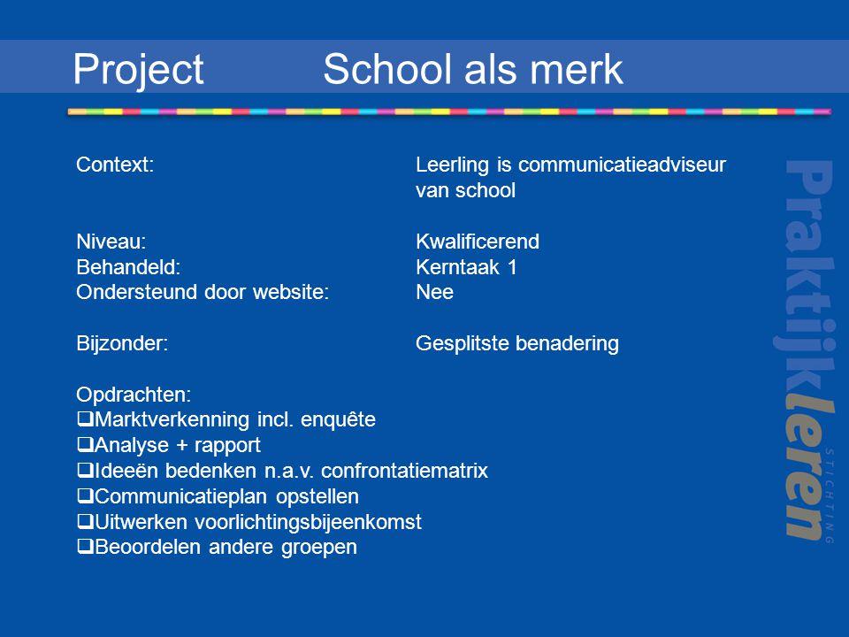 Project School als merk Context: Leerling is communicatieadviseur van school Niveau:Kwalificerend Behandeld: Kerntaak 1 Ondersteund door website: Nee Bijzonder: Gesplitste benadering Opdrachten:  Marktverkenning incl.