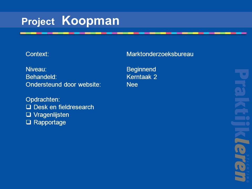 Project Koopman Context: Marktonderzoeksbureau Niveau: Beginnend Behandeld: Kerntaak 2 Ondersteund door website: Nee Opdrachten:  Desk en fieldresearch  Vragenlijsten  Rapportage