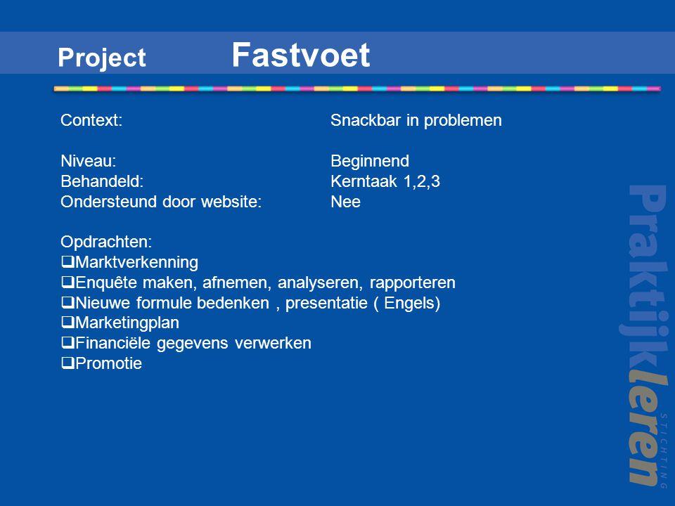 Project Fastvoet Context: Snackbar in problemen Niveau:Beginnend Behandeld: Kerntaak 1,2,3 Ondersteund door website: Nee Opdrachten:  Marktverkenning  Enquête maken, afnemen, analyseren, rapporteren  Nieuwe formule bedenken, presentatie ( Engels)  Marketingplan  Financiële gegevens verwerken  Promotie