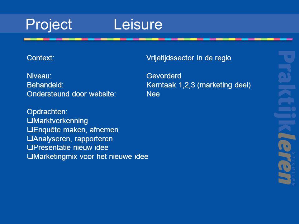 Project Leisure Context: Vrijetijdssector in de regio Niveau: Gevorderd Behandeld: Kerntaak 1,2,3 (marketing deel) Ondersteund door website: Nee Opdrachten:  Marktverkenning  Enquête maken, afnemen  Analyseren, rapporteren  Presentatie nieuw idee  Marketingmix voor het nieuwe idee