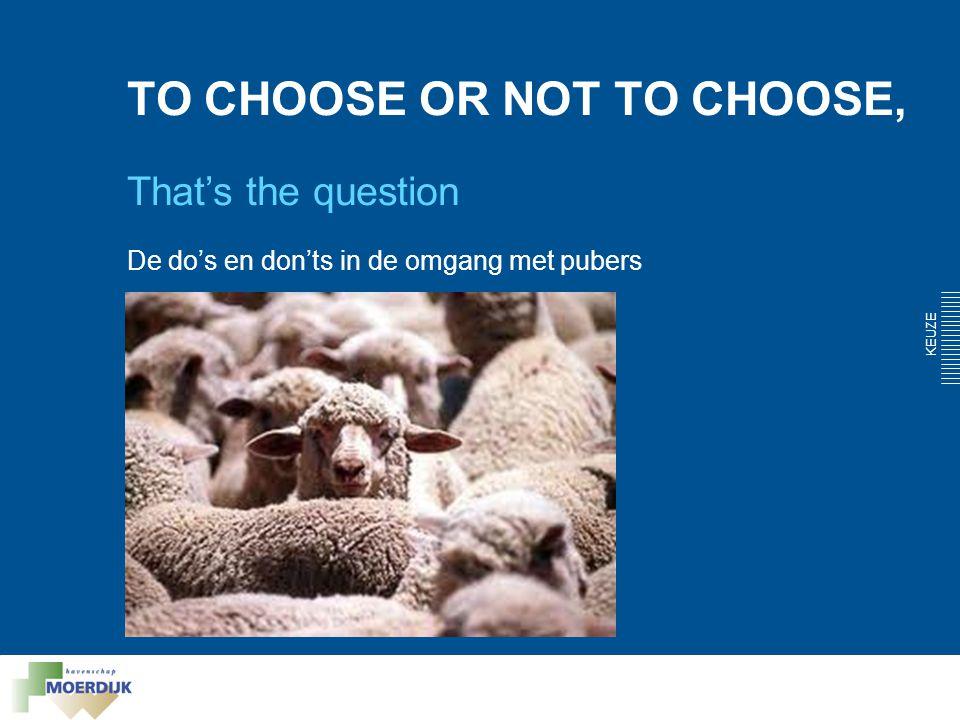 TO CHOOSE OR NOT TO CHOOSE, That's the question De do's en don'ts in de omgang met pubers KEUZE