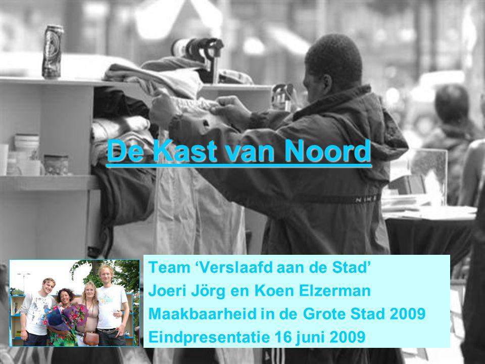 De Kast van Noord Team 'Verslaafd aan de Stad' Joeri Jörg en Koen Elzerman Maakbaarheid in de Grote Stad 2009 Eindpresentatie 16 juni 2009