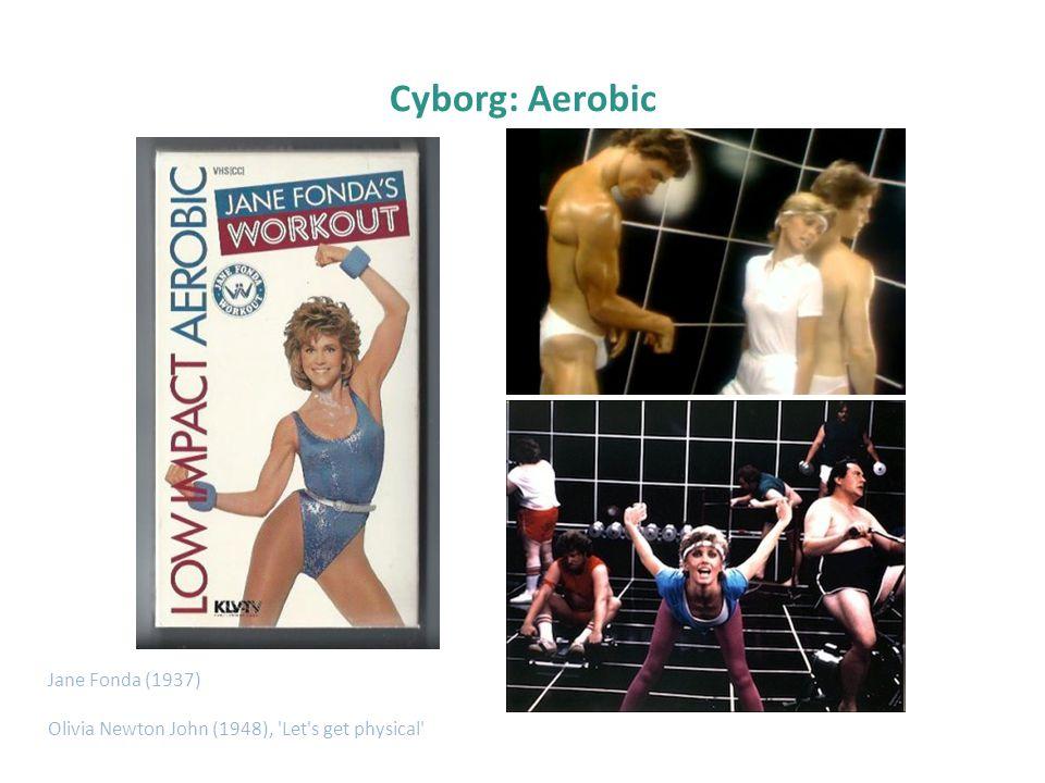 Cyborg: Aerobic Jane Fonda (1937) Olivia Newton John (1948), 'Let's get physical'