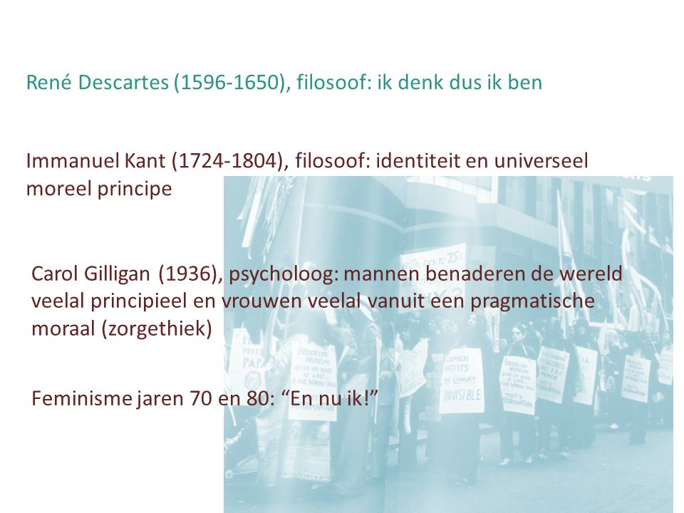 René Descartes (1596-1650), filosoof: ik denk dus ik ben Immanuel Kant (1724-1804), filosoof: identiteit en universeel moreel principe Carol Gilligan