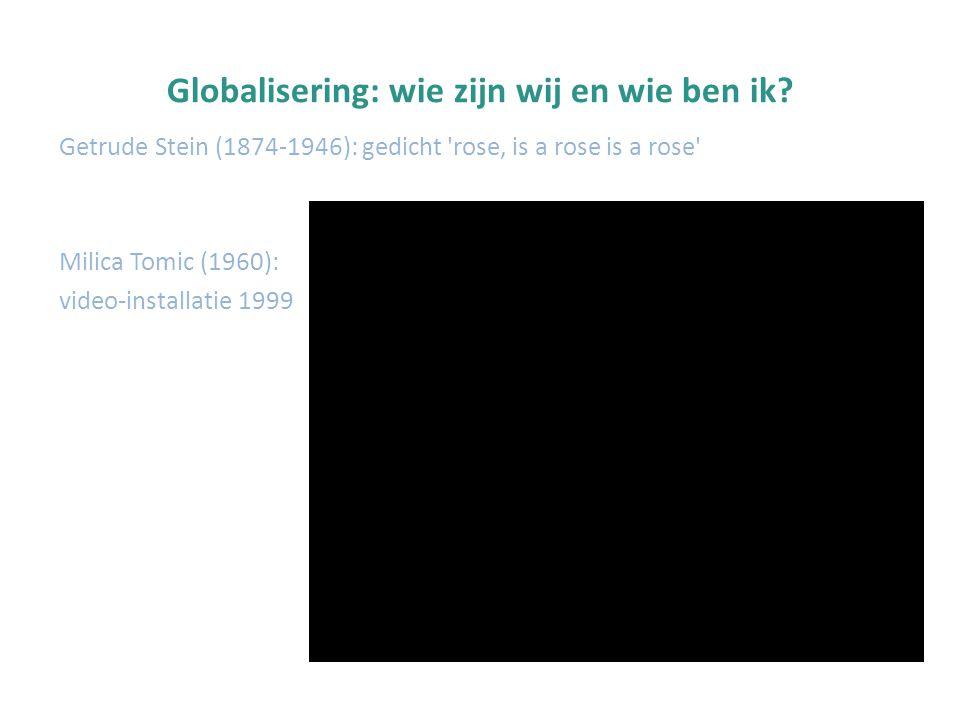 Globalisering: wie zijn wij en wie ben ik? Getrude Stein (1874-1946): gedicht 'rose, is a rose is a rose' Milica Tomic (1960): video-installatie 1999
