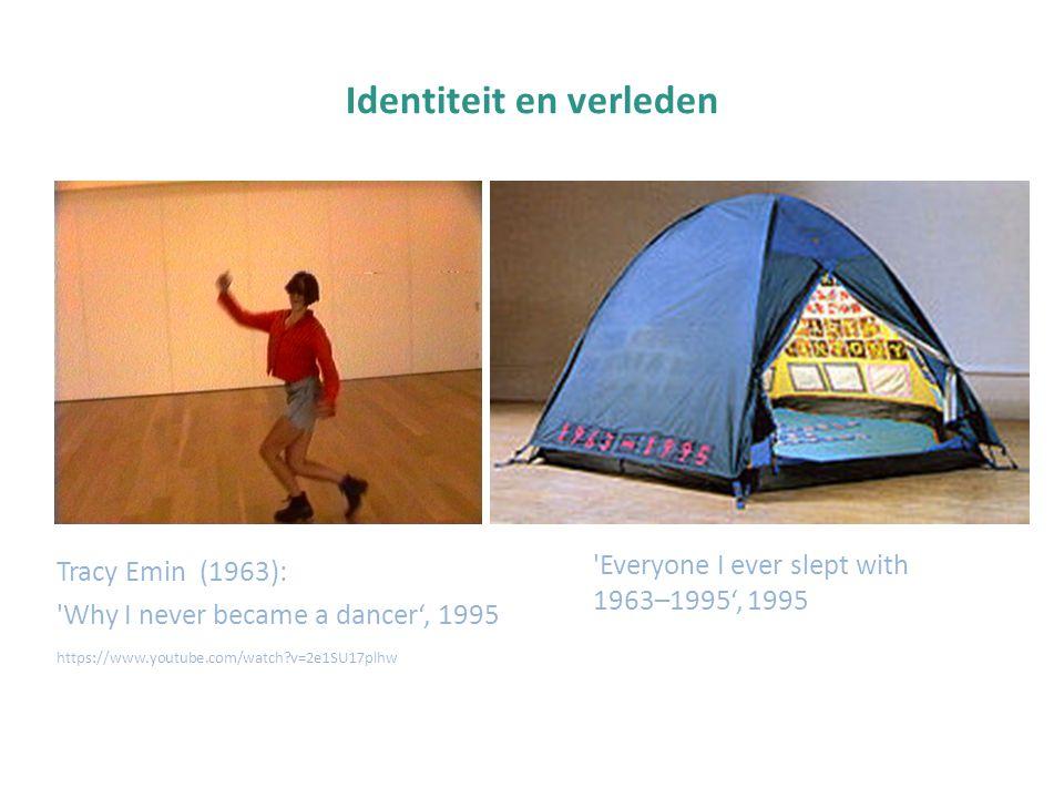 Identiteit en verleden Tracy Emin (1963): 'Why I never became a dancer', 1995 https://www.youtube.com/watch?v=2e1SU17plhw 'Everyone I ever slept with