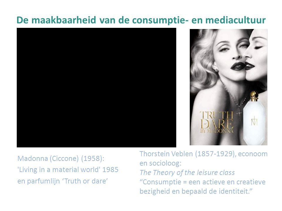 De maakbaarheid van de consumptie- en mediacultuur Madonna (Ciccone) (1958): Living in a material world 1985 en parfumlijn 'Truth or dare' Thorstein Veblen (1857-1929), econoom en socioloog: The Theory of the leisure class Consumptie = een actieve en creatieve bezigheid en bepaald de identiteit.