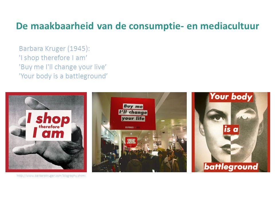 De maakbaarheid van de consumptie- en mediacultuur Barbara Kruger (1945): 'I shop therefore I am' 'Buy me I'll change your live' 'Your body is a battl