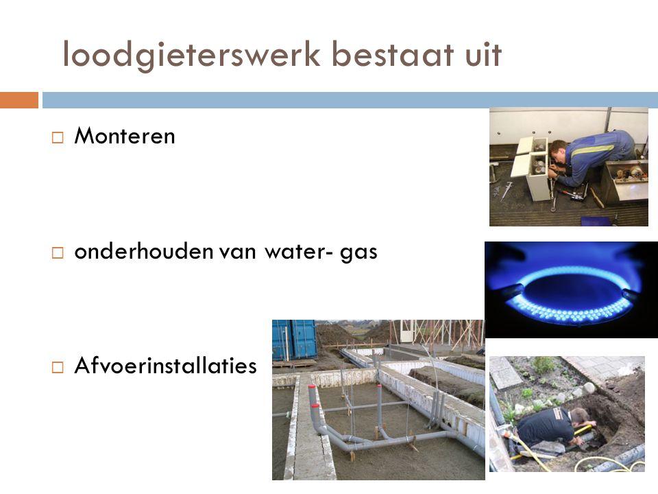 loodgieterswerk bestaat uit  Monteren  onderhouden van water- gas  Afvoerinstallaties