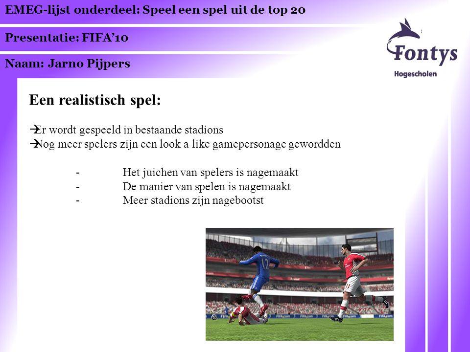 EMEG-lijst onderdeel: Speel een spel uit de top 20 Presentatie: FIFA'10 Naam: Jarno Pijpers Een realistisch spel:  Er wordt gespeeld in bestaande stadions  Nog meer spelers zijn een look a like gamepersonage gewordden -Het juichen van spelers is nagemaakt -De manier van spelen is nagemaakt -Meer stadions zijn nagebootst
