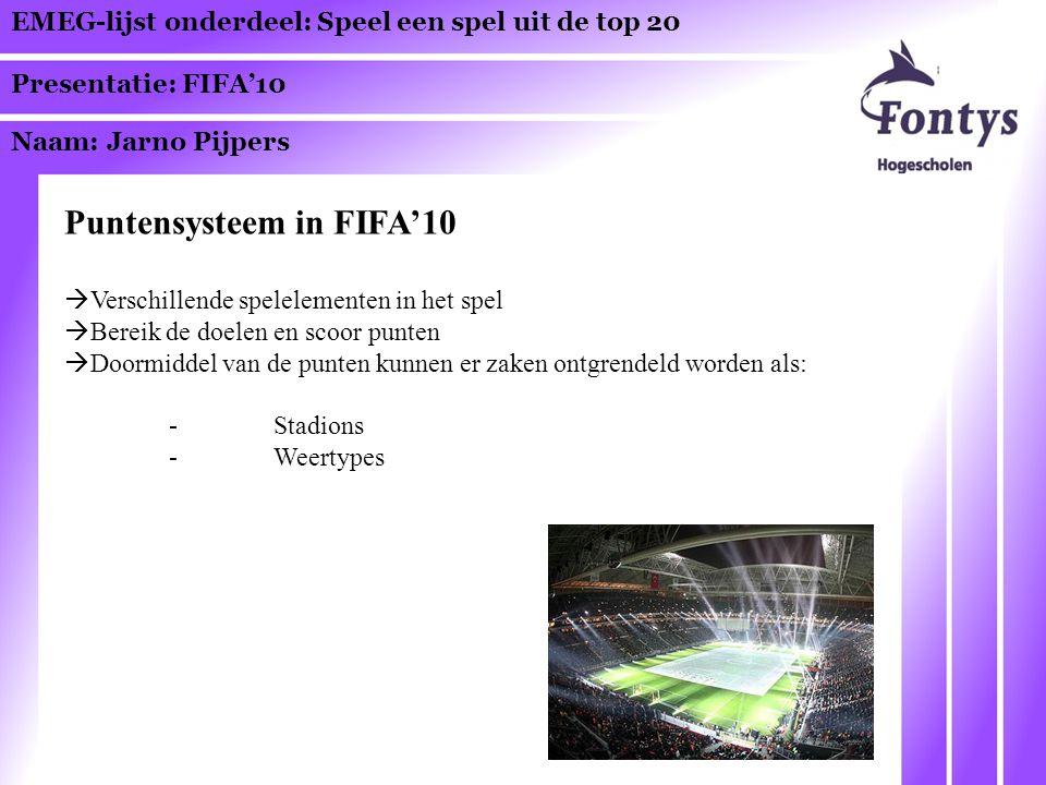 EMEG-lijst onderdeel: Speel een spel uit de top 20 Presentatie: FIFA'10 Naam: Jarno Pijpers Puntensysteem in FIFA'10  Verschillende spelelementen in het spel  Bereik de doelen en scoor punten  Doormiddel van de punten kunnen er zaken ontgrendeld worden als: -Stadions -Weertypes