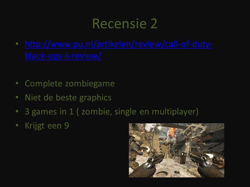 Recensie 2 http://www.pu.nl/artikelen/review/call-of-duty- black-ops-ii-review/ http://www.pu.nl/artikelen/review/call-of-duty- black-ops-ii-review/ Complete zombiegame Niet de beste graphics 3 games in 1 ( zombie, single en multiplayer) Krijgt een 9