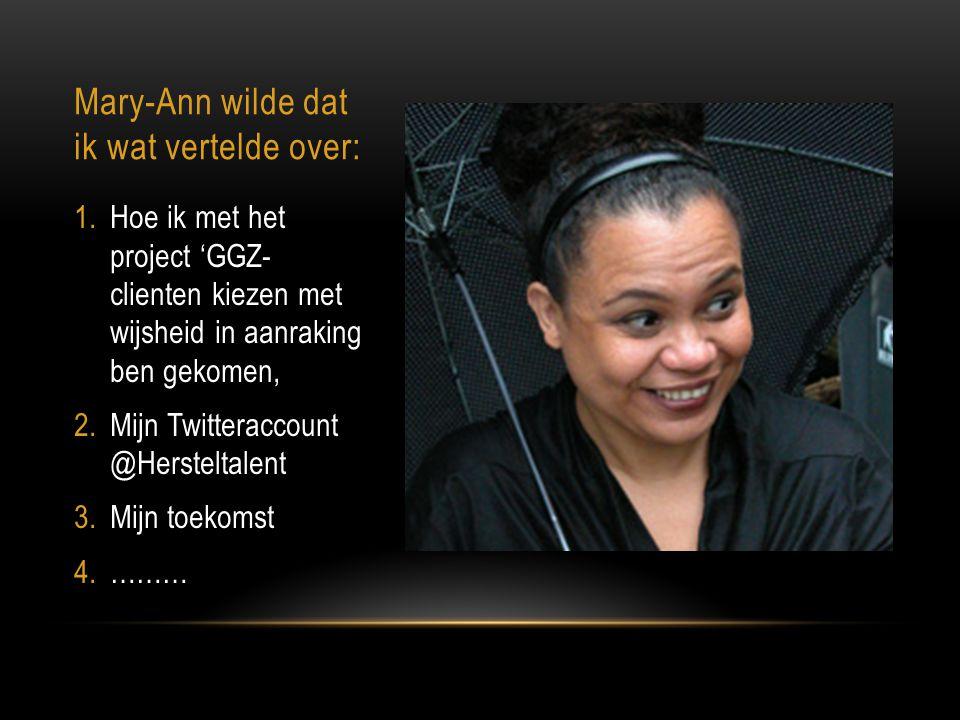 Mary-Ann wilde dat ik wat vertelde over: 1.Hoe ik met het project 'GGZ- clienten kiezen met wijsheid in aanraking ben gekomen, 2.Mijn Twitteraccount @Hersteltalent 3.Mijn toekomst 4.………