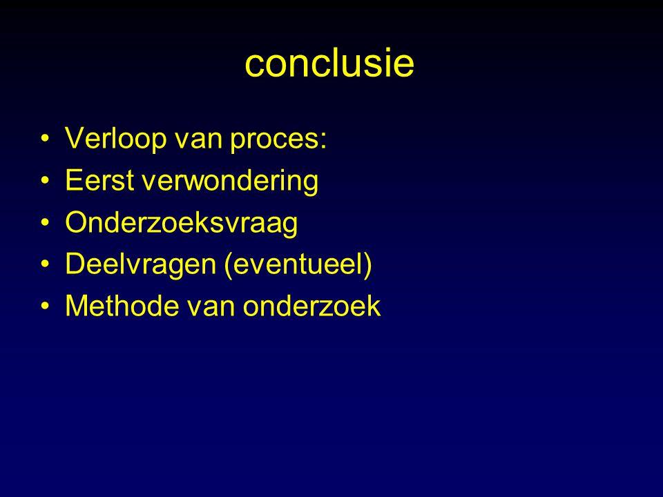 conclusie Verloop van proces: Eerst verwondering Onderzoeksvraag Deelvragen (eventueel) Methode van onderzoek