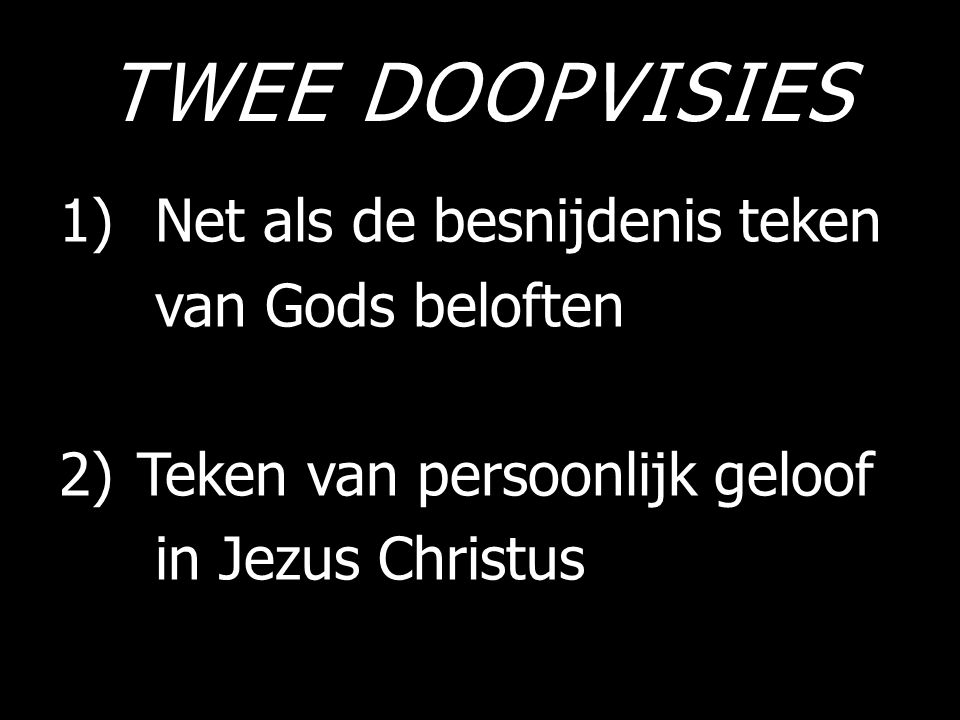 TWEE DOOPVISIES 1)Net als de besnijdenis teken van Gods beloften 2)Teken van persoonlijk geloof in Jezus Christus
