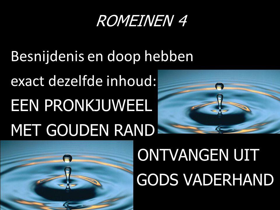 ROMEINEN 4 Besnijdenis en doop hebben exact dezelfde inhoud: EEN PRONKJUWEEL MET GOUDEN RAND ONTVANGEN UIT GODS VADERHAND