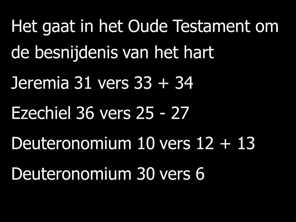Het gaat in het Oude Testament om de besnijdenis van het hart Jeremia 31 vers 33 + 34 Ezechiel 36 vers 25 - 27 Deuteronomium 10 vers 12 + 13 Deuteronomium 30 vers 6